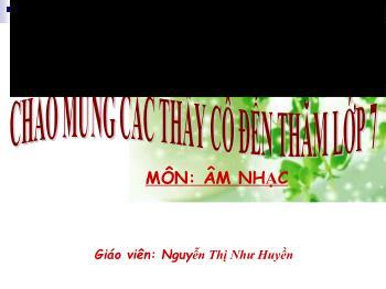 Bài giảng Âm nhạc 7 - Tiết 7: Ôn tập bài hát Mái trường mến yêu + Lí cây đa - Nguyễn Thị Như Huyền